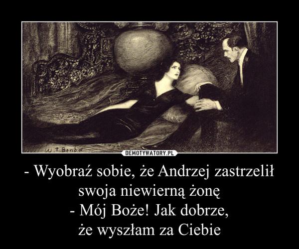 - Wyobraź sobie, że Andrzej zastrzelił swoja niewierną żonę- Mój Boże! Jak dobrze,że wyszłam za Ciebie –