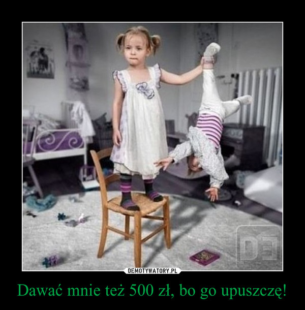 Dawać mnie też 500 zł, bo go upuszczę! –