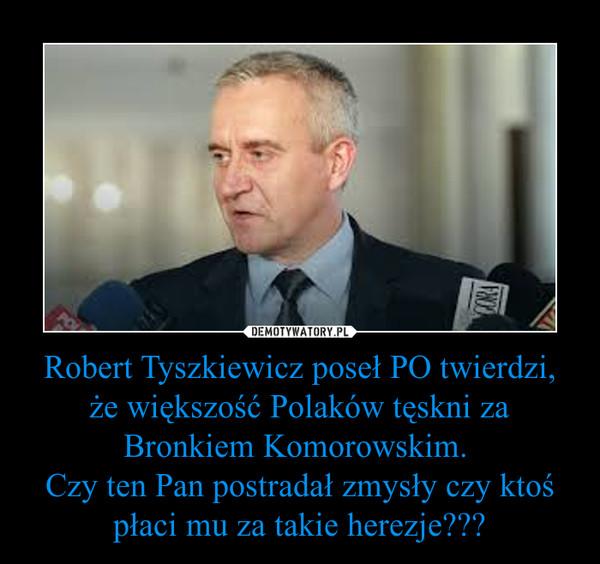 Robert Tyszkiewicz poseł PO twierdzi, że większość Polaków tęskni za Bronkiem Komorowskim. Czy ten Pan postradał zmysły czy ktoś płaci mu za takie herezje??? –