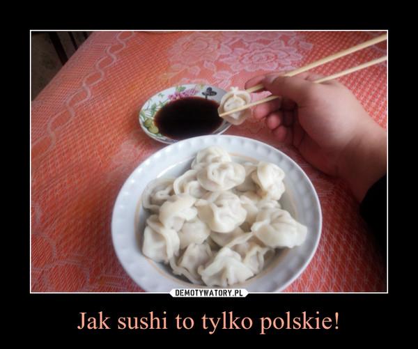Jak sushi to tylko polskie! –