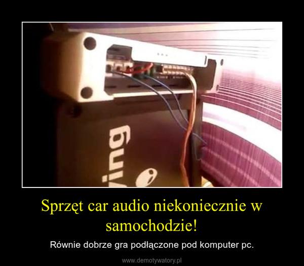 Sprzęt car audio niekoniecznie w samochodzie! – Równie dobrze gra podłączone pod komputer pc.