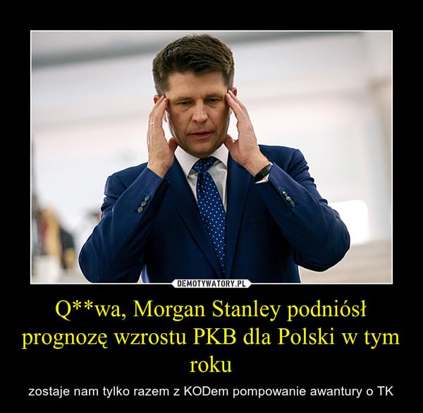 Q**wa, Morgan Stanley podniósł prognozę wzrostu PKB dla Polski w tym roku – zostaje nam tylko razem z KODem pompowanie awantury o TK