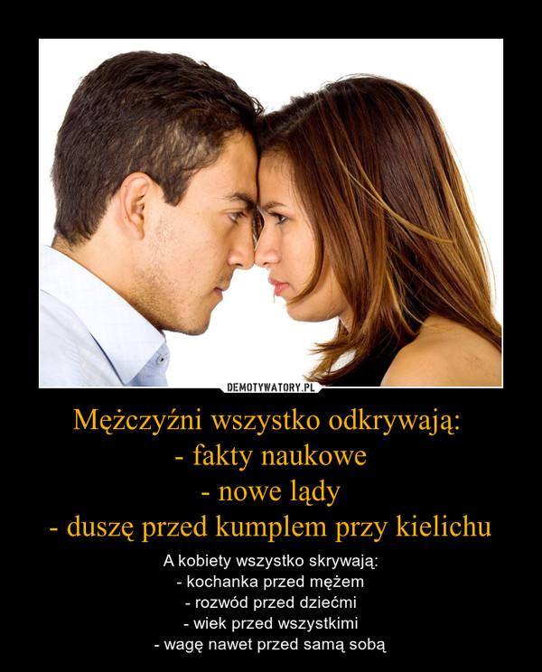 Mężczyźni wszystko odkrywają: - fakty naukowe- nowe lądy- duszę przed kumplem przy kielichu – A kobiety wszystko skrywają:- kochanka przed mężem- rozwód przed dziećmi- wiek przed wszystkimi- wagę nawet przed samą sobą