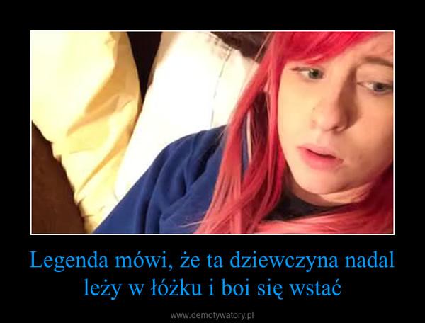 Legenda mówi, że ta dziewczyna nadal leży w łóżku i boi się wstać –