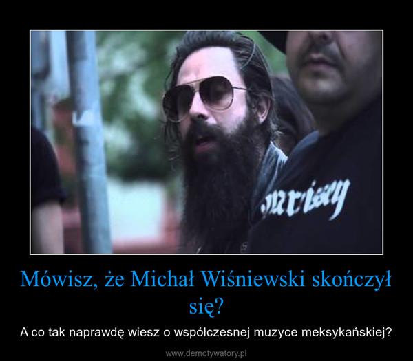 Mówisz, że Michał Wiśniewski skończył się? – A co tak naprawdę wiesz o współczesnej muzyce meksykańskiej?