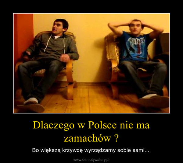 Dlaczego w Polsce nie ma zamachów ? – Bo większą krzywdę wyrządzamy sobie sami....