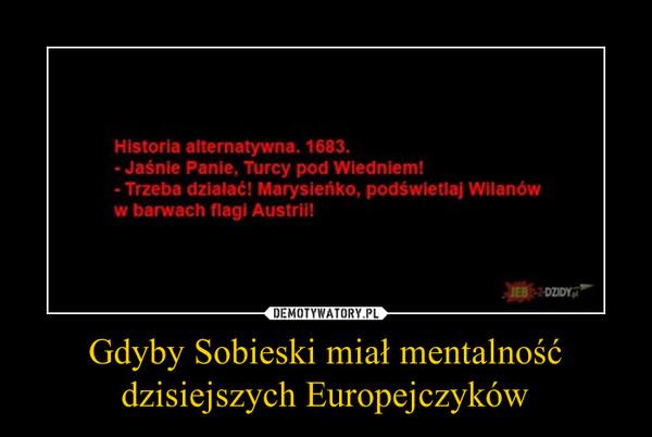 Gdyby Sobieski miał mentalność dzisiejszych Europejczyków –