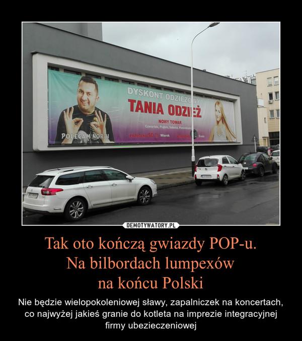 Tak oto kończą gwiazdy POP-u.Na bilbordach lumpexówna końcu Polski – Nie będzie wielopokoleniowej sławy, zapalniczek na koncertach, co najwyżej jakieś granie do kotleta na imprezie integracyjnej firmy ubezieczeniowej
