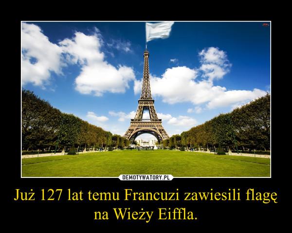 Już 127 lat temu Francuzi zawiesili flagę na Wieży Eiffla. –