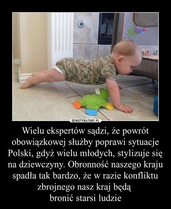 Wielu ekspertów sądzi, że powrót obowiązkowej służby poprawi sytuacje Polski, gdyż wielu młodych, stylizuje się na dziewczyny. Obronność naszego kraju spadła tak bardzo, że w razie konfliktu zbrojnego nasz kraj będą bronić starsi ludzie –