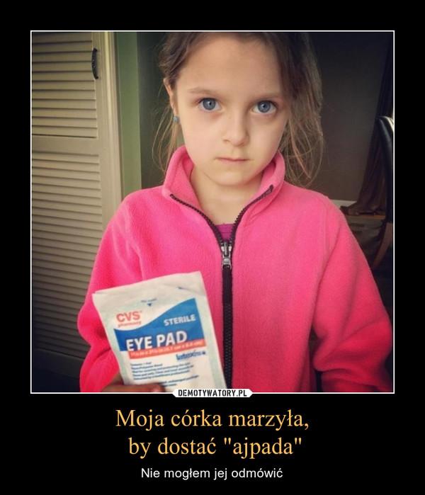 """Moja córka marzyła, by dostać """"ajpada"""" – Nie mogłem jej odmówić"""