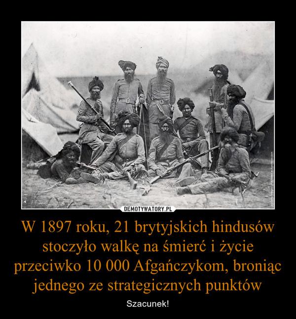 W 1897 roku, 21 brytyjskich hindusów stoczyło walkę na śmierć i życie przeciwko 10 000 Afgańczykom, broniąc jednego ze strategicznych punktów – Szacunek!