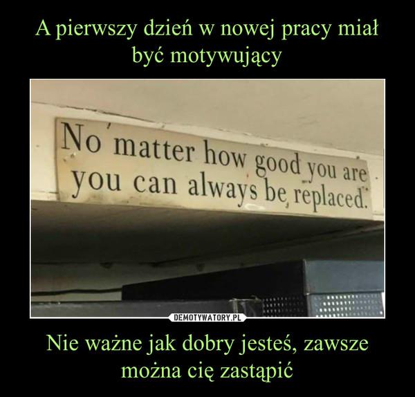 Nie ważne jak dobry jesteś, zawsze można cię zastąpić –