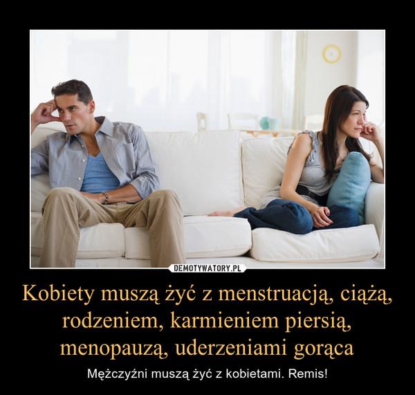 Kobiety muszą żyć z menstruacją, ciążą, rodzeniem, karmieniem piersią, menopauzą, uderzeniami gorąca – Mężczyźni muszą żyć z kobietami. Remis!