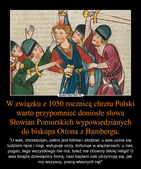 """W związku z 1050 rocznicą chrztu Polski warto przypomnieć doniosłe słowa Słowian Pomorskich wypowiedzianych do biskupa Ottona z Bambergu. – """"U was, chrześcijan, pełno jest łotrów i złodziei; u was ucina się ludziom ręce i nogi, wyłupuje oczy, torturuje w więzieniach; u nas, pogan, tego wszystkiego nie ma, toteż nie chcemy takiej religii! U was księża dziesięciny biorą, nasi kapłani zaś utrzymują się, jak my wszyscy, pracą własnych rąk"""""""