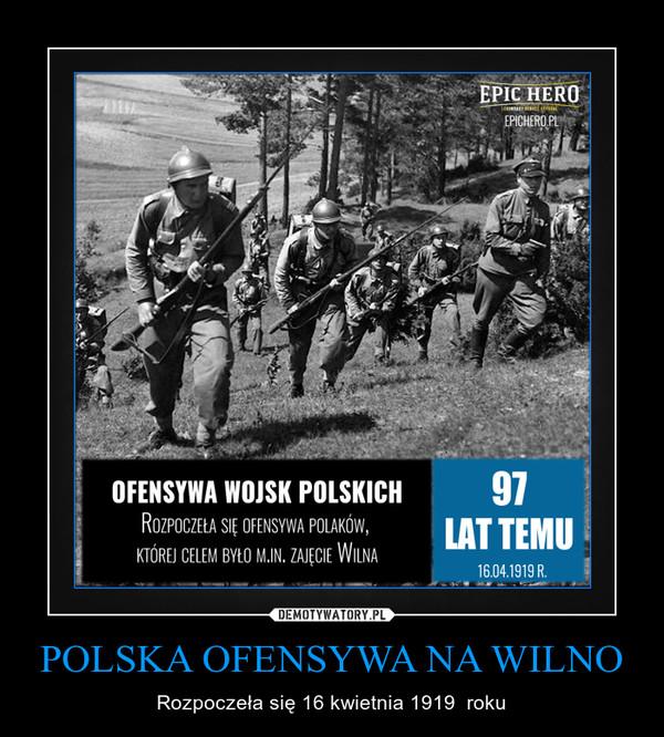 POLSKA OFENSYWA NA WILNO – Rozpoczeła się 16 kwietnia 1919  roku