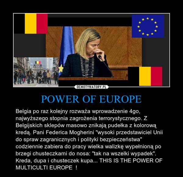 """POWER OF EUROPE – Belgia po raz kolejny rozważa wprowadzenie 4go, najwyższego stopnia zagrożenia terrorystycznego. Z Belgijskich sklepów masowo znikają pudełka z kolorową kredą. Pani Federica Mogherini """"wysoki przedstawiciel Unii do spraw zagranicznych i polityki bezpieczeństwa"""" codziennie zabiera do pracy wielka walizkę wypełnioną po brzegi chusteczkami do nosa: """"tak na wszelki wypadek"""". Kreda, dupa i chusteczek kupa... THIS IS THE POWER OF MULTICULTI EUROPE  !"""