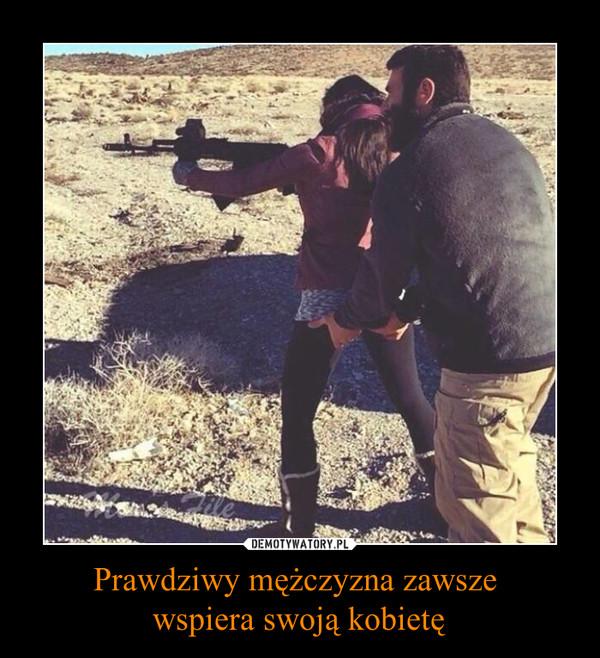 Prawdziwy mężczyzna zawsze wspiera swoją kobietę –