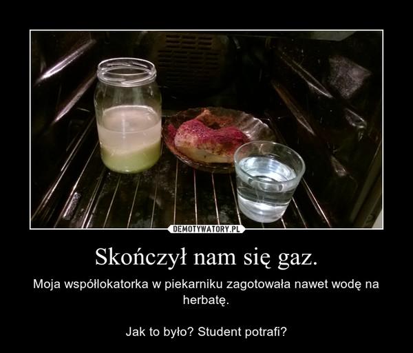 Skończył nam się gaz. – Moja współlokatorka w piekarniku zagotowała nawet wodę na herbatę.Jak to było? Student potrafi?