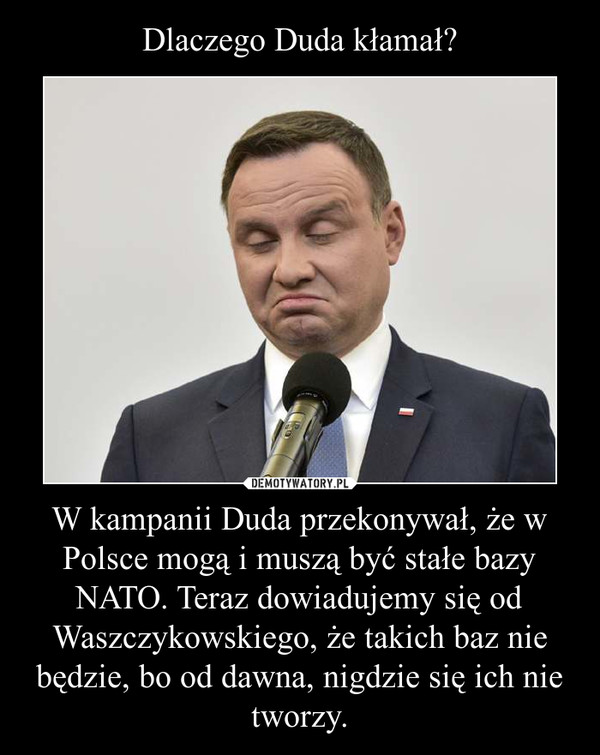 W kampanii Duda przekonywał, że w Polsce mogą i muszą być stałe bazy NATO. Teraz dowiadujemy się od Waszczykowskiego, że takich baz nie będzie, bo od dawna, nigdzie się ich nie tworzy. –