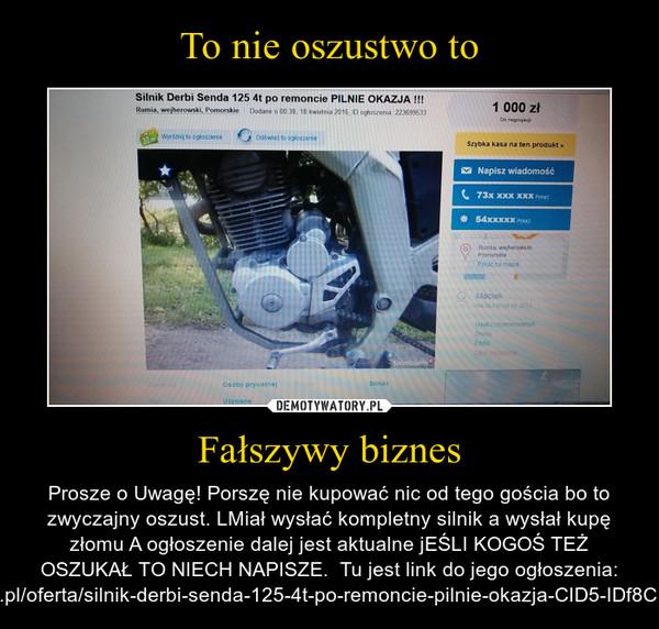 Fałszywy biznes – Prosze o Uwagę! Porszę nie kupować nic od tego gościa bo to zwyczajny oszust. LMiał wysłać kompletny silnik a wysłał kupę złomu A ogłoszenie dalej jest aktualne jEŚLI KOGOŚ TEŻ OSZUKAŁ TO NIECH NAPISZE.  Tu jest link do jego ogłoszenia: http://olx.pl/oferta/silnik-derbi-senda-125-4t-po-remoncie-pilnie-okazja-CID5-IDf8CsZ.html#