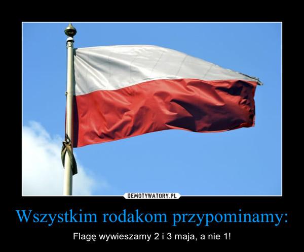 Wszystkim rodakom przypominamy: – Flagę wywieszamy 2 i 3 maja, a nie 1!