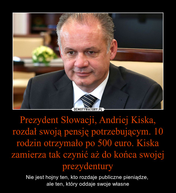 Prezydent Słowacji, Andriej Kiska, rozdał swoją pensję potrzebującym. 10 rodzin otrzymało po 500 euro. Kiska zamierza tak czynić aż do końca swojej prezydentury – Nie jest hojny ten, kto rozdaje publiczne pieniądze, ale ten, który oddaje swoje własne