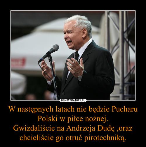 W następnych latach nie będzie Pucharu Polski w piłce nożnej. Gwizdaliście na Andrzeja Dudę ,oraz chcieliście go otruć pirotechniką.