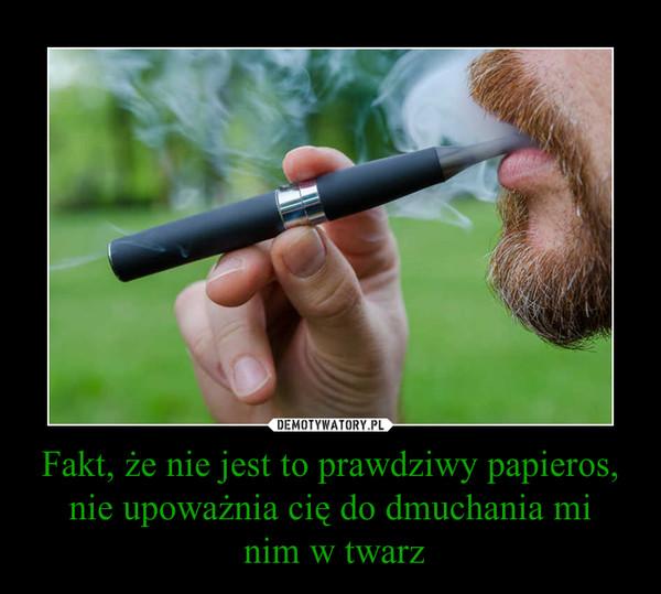 Fakt, że nie jest to prawdziwy papieros, nie upoważnia cię do dmuchania mi nim w twarz –