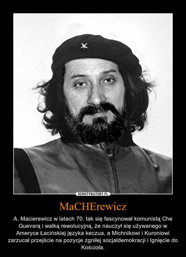 MaCHErewicz – A. Macierewicz w latach 70. tak się fascynował komunistą Che Guevarą i walką rewolucyjną, że nauczył się używanego w Ameryce Łacińskiej języka keczua, a Michnikowi i Kuroniowi zarzucał przejście na pozycje zgniłej socjaldemokracji i lgnięcie do Kościoła.