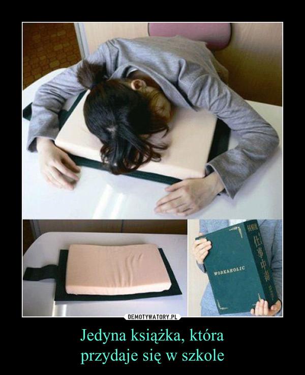 Jedyna książka, któraprzydaje się w szkole –