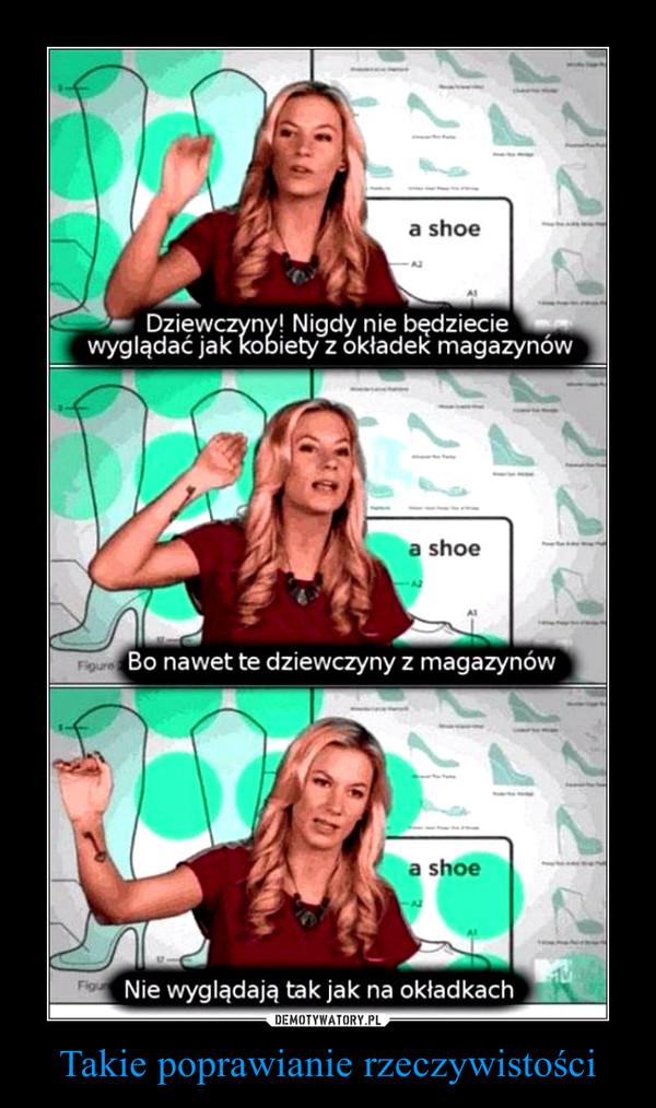Takie poprawianie rzeczywistości –  Dziewczyny! Nigdy nie będziecie wyglądać jak kobiety z okładek magazynówBo nawet te dziewczyny z magazynówNie wyglądają tak jak na okładkach