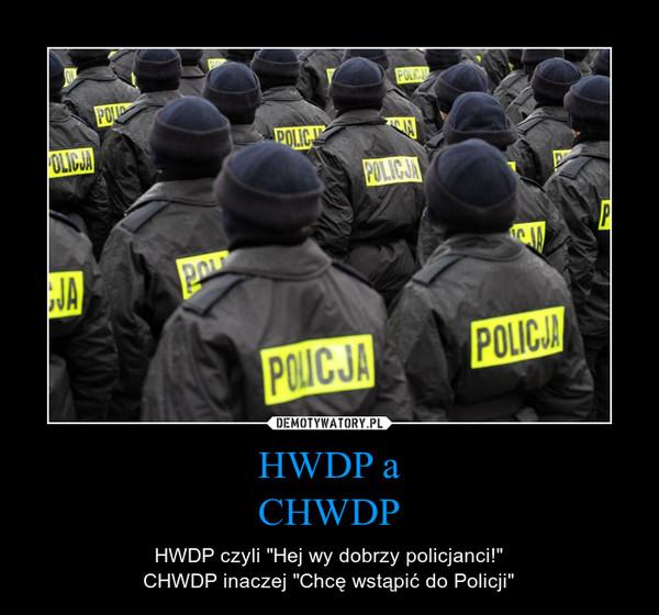 """HWDP aCHWDP – HWDP czyli """"Hej wy dobrzy policjanci!""""CHWDP inaczej """"Chcę wstąpić do Policji"""""""