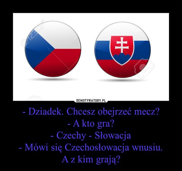 - Dziadek. Chcesz obejrzeć mecz?- A kto gra?- Czechy - Słowacja- Mówi się Czechosłowacja wnusiu.A z kim grają? –