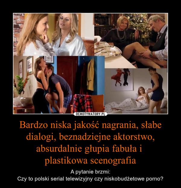 Bardzo niska jakość nagrania, słabe dialogi, beznadziejne aktorstwo, absurdalnie głupia fabuła i plastikowa scenografia – A pytanie brzmi:Czy to polski serial telewizyjny czy niskobudżetowe porno?