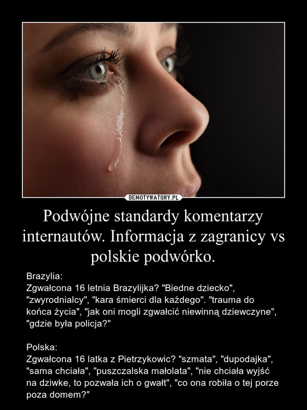 """Podwójne standardy komentarzy internautów. Informacja z zagranicy vs polskie podwórko. – Brazylia:Zgwałcona 16 letnia Brazylijka? """"Biedne dziecko"""", """"zwyrodnialcy"""", """"kara śmierci dla każdego"""". """"trauma do końca życia"""", """"jak oni mogli zgwałcić niewinną dziewczyne"""", """"gdzie była policja?""""Polska:Zgwałcona 16 latka z Pietrzykowic? """"szmata"""", """"dupodajka"""", """"sama chciała"""", """"puszczalska małolata"""", """"nie chciała wyjść na dziwke, to pozwała ich o gwałt"""", """"co ona robiła o tej porze poza domem?"""""""