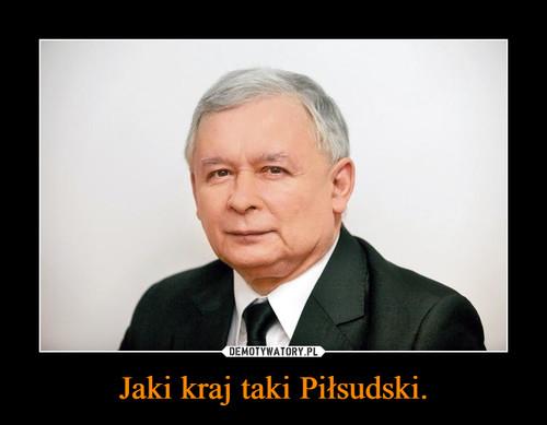 Jaki kraj taki Piłsudski.