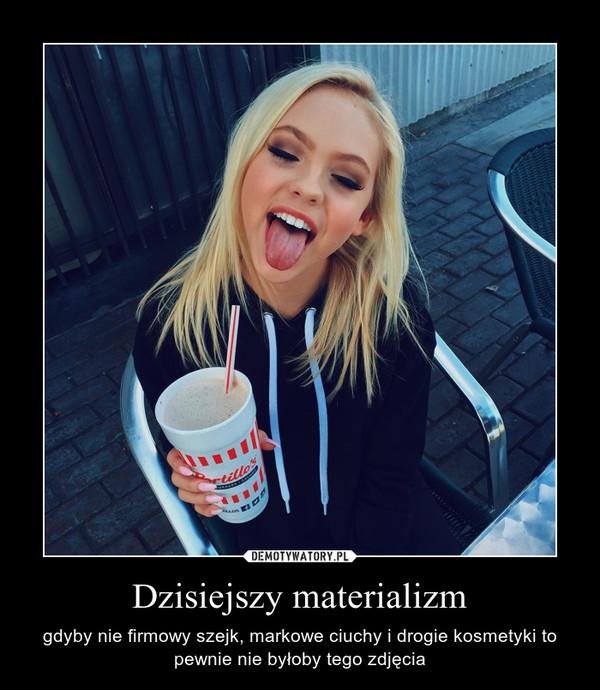 Dzisiejszy materializm – gdyby nie firmowy szejk, markowe ciuchy i drogie kosmetyki to pewnie nie byłoby tego zdjęcia
