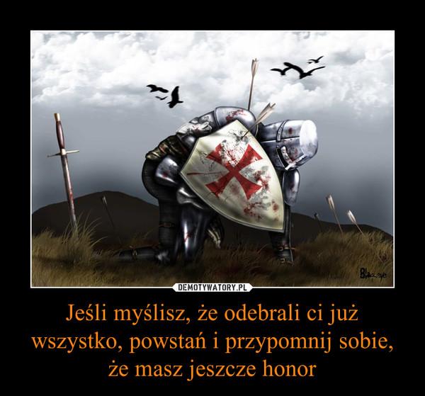 Jeśli myślisz, że odebrali ci już wszystko, powstań i przypomnij sobie, że masz jeszcze honor –