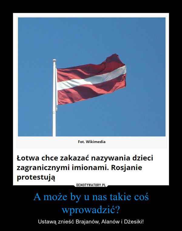 A może by u nas takie coś wprowadzić? – Ustawą znieść Brajanów, Alanów i Dżesiki! Łotwa chce zakazać nazywania dzieci zagranicznymi imionami. Rosjanie protestują