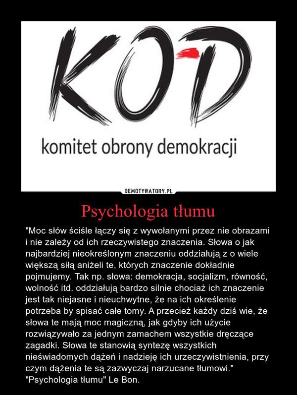 """Psychologia tłumu – """"Moc słów ściśle łączy się z wywołanymi przez nie obrazami i nie zależy od ich rzeczywistego znaczenia. Słowa o jak najbardziej nieokreślonym znaczeniu oddziałują z o wiele większą siłą aniżeli te, których znaczenie dokładnie pojmujemy. Tak np. słowa: demokracja, socjalizm, równość, wolność itd. oddziałują bardzo silnie chociaż ich znaczenie jest tak niejasne i nieuchwytne, że na ich określenie potrzeba by spisać całe tomy. A przecież każdy dziś wie, że słowa te mają moc magiczną, jak gdyby ich użycie rozwiązywało za jednym zamachem wszystkie dręczące zagadki. Słowa te stanowią syntezę wszystkich nieświadomych dążeń i nadzieję ich urzeczywistnienia, przy czym dążenia te są zazwyczaj narzucane tłumowi.""""""""Psychologia tłumu"""" Le Bon."""