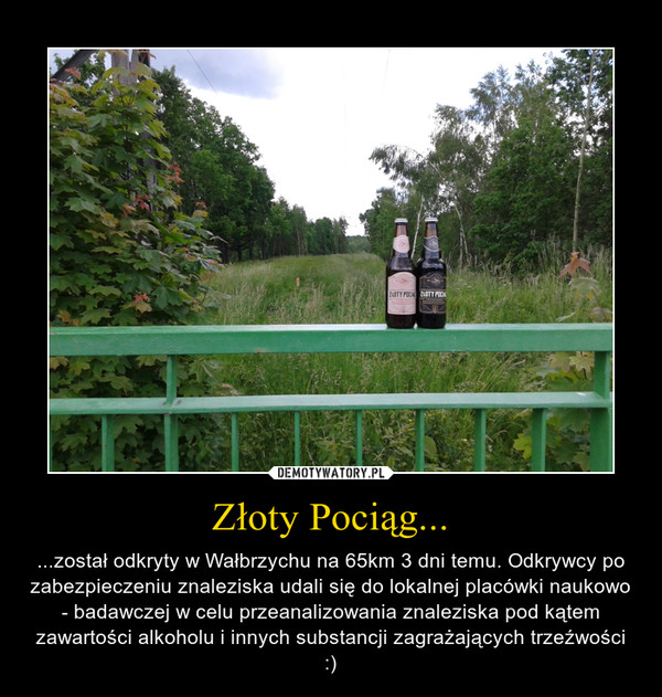 Złoty Pociąg... – ...został odkryty w Wałbrzychu na 65km 3 dni temu. Odkrywcy po zabezpieczeniu znaleziska udali się do lokalnej placówki naukowo - badawczej w celu przeanalizowania znaleziska pod kątem zawartości alkoholu i innych substancji zagrażających trzeźwości :)