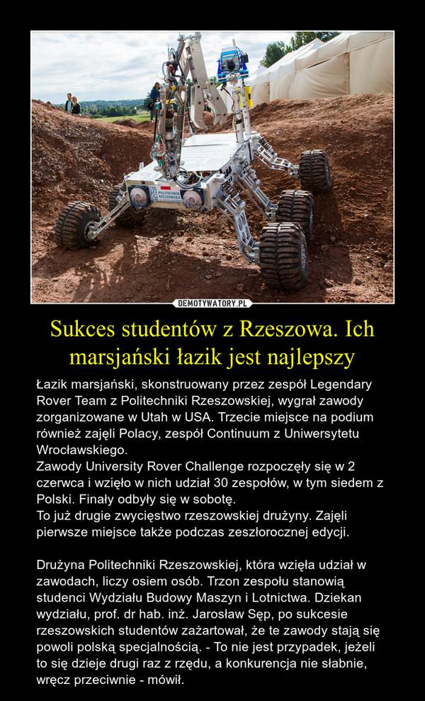 Sukces studentów z Rzeszowa. Ich marsjański łazik jest najlepszy – Łazik marsjański, skonstruowany przez zespół Legendary Rover Team z Politechniki Rzeszowskiej, wygrał zawody zorganizowane w Utah w USA. Trzecie miejsce na podium również zajęli Polacy, zespół Continuum z Uniwersytetu Wrocławskiego.Zawody University Rover Challenge rozpoczęły się w 2 czerwca i wzięło w nich udział 30 zespołów, w tym siedem z Polski. Finały odbyły się w sobotę.To już drugie zwycięstwo rzeszowskiej drużyny. Zajęli pierwsze miejsce także podczas zeszłorocznej edycji.Drużyna Politechniki Rzeszowskiej, która wzięła udział w zawodach, liczy osiem osób. Trzon zespołu stanowią studenci Wydziału Budowy Maszyn i Lotnictwa. Dziekan wydziału, prof. dr hab. inż. Jarosław Sęp, po sukcesie rzeszowskich studentów zażartował, że te zawody stają się powoli polską specjalnością. - To nie jest przypadek, jeżeli to się dzieje drugi raz z rzędu, a konkurencja nie słabnie, wręcz przeciwnie - mówił.