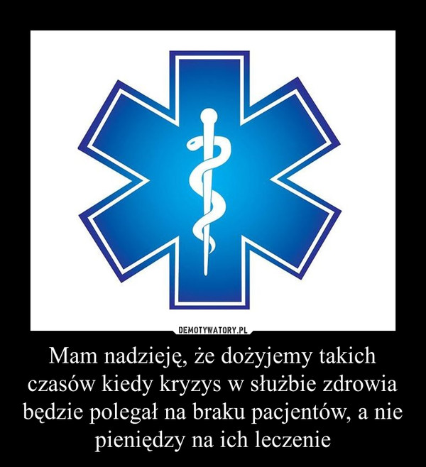 Mam nadzieję, że dożyjemy takich czasów kiedy kryzys w służbie zdrowia będzie polegał na braku pacjentów, a nie pieniędzy na ich leczenie –