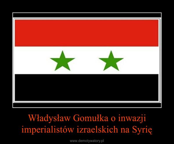 Władysław Gomułka o inwazji imperialistów izraelskich na Syrię –