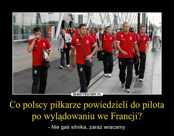 Co polscy piłkarze powiedzieli do pilota po wylądowaniu we Francji? – - Nie gaś silnika, zaraz wracamy