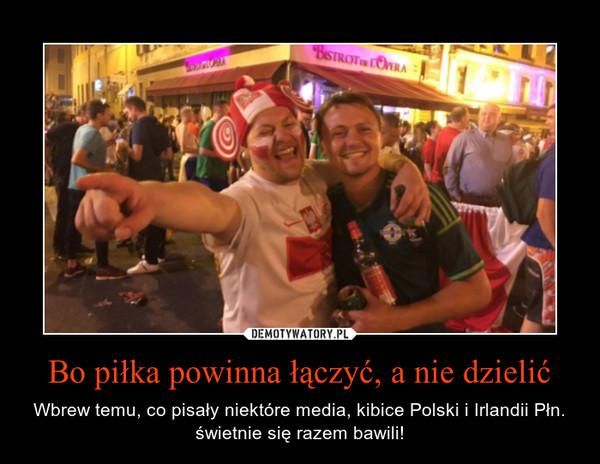 Bo piłka powinna łączyć, a nie dzielić – Wbrew temu, co pisały niektóre media, kibice Polski i Irlandii Płn. świetnie się razem bawili!