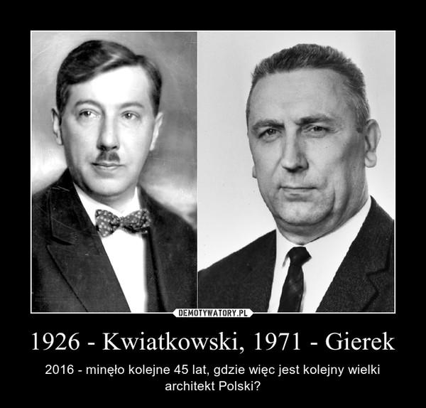 1926 - Kwiatkowski, 1971 - Gierek – 2016 - minęło kolejne 45 lat, gdzie więc jest kolejny wielki architekt Polski?