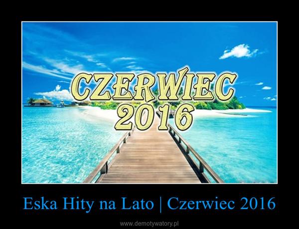Eska Hity na Lato | Czerwiec 2016 –