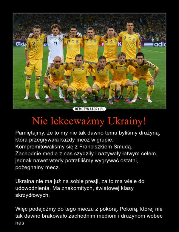 Nie lekceważmy Ukrainy! – Pamiętajmy, że to my nie tak dawno temu byliśmy drużyną, która przegrywała każdy mecz w grupie. Kompromitowaliśmy się z Franciszkiem Smudą.Zachodnie media z nas szydziły i nazywały łatwym celem, jednak nawet wtedy potrafiliśmy wygrywać ostatni, pożegnalny mecz.Ukraina nie ma już na sobie presji, za to ma wiele do udowodnienia. Ma znakomitych, światowej klasy skrzydłowych.Więc podejdźmy do tego meczu z pokorą. Pokorą, której nie tak dawno brakowało zachodnim mediom i drużynom wobec nas